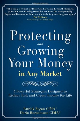 Protecting and Growing Your Money In Any Market: 5 Powerful Strategies Designed To Reduce Risk and Create Income For Lif