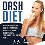 Dash Diet: Beginners Quick Start Guide to Fast Natural Weight Loss, Lower Blood Pressure, Fight Diabetes and Better Health | J.J. Lewis