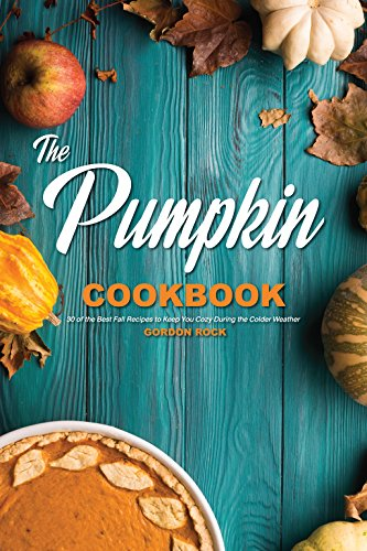 The Pumpkin Cookbook: 30 of the Best Fall Recipes to Keep You Cozy During the Colder Weather by Gordon Rock