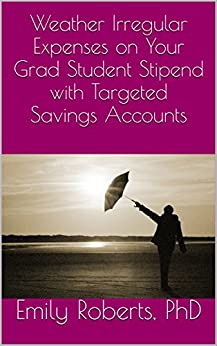 Weather Irregular Expenses on Your Grad Student Stipend with Targeted Savings Accounts by [Roberts, Emily]