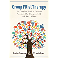 Group Filial Therapy: The Complete Guide to Teaching Parents to Play Therapeutically with their Children