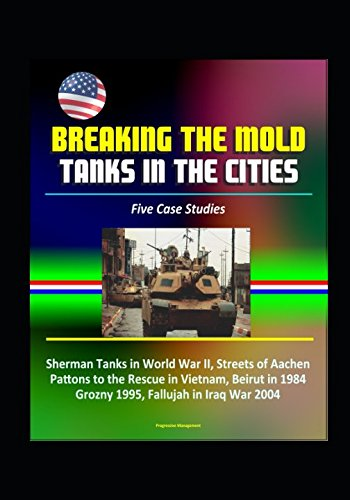 Breaking the Mold: Tanks in the Cities - Five Case Studies: Sherman Tanks in World War II, Streets of Aachen, Pattons to the Rescue in Vietnam, Beirut in 1984, Grozny 1995, Fallujah in Iraq War 2004