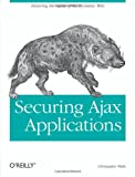 Securing Ajax Applications : Ensuring the Safety of the Dynamic Web, Wells, Christopher, 0596529317