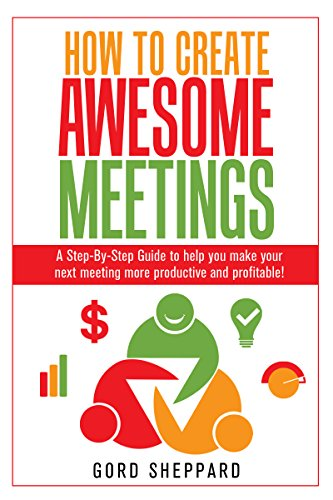 How To Create Awesome Meetings: A Step-By Step Guide to help you make your  next meeting more productive and profitable!