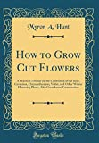 Amazon / Forgotten Books: How to Grow Cut Flowers A Practical Treatise on the Cultivation of the Rose, Carnation, Chrysanthemum, Voilet, and Other Winter Flowering Plants, Also Greenhouse Construction Classic Reprint (Myron A Hunt)