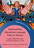 Implementing Educational Language Policy in Arizona : Legal, Historical and Current Practices in SEI, , 1847697445