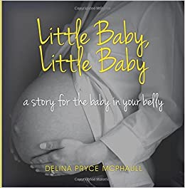 Little Baby, Little Baby: A story for the baby in your belly