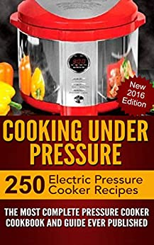 Cooking Under Pressure -The Ultimate Electric Pressure Recipe Cookbook and Guide for Electric Pressure Cookers.: New 2016 Edition - Now Contains 250 Electric Pressure Cooker Recipes. by [Brothers, Joel]