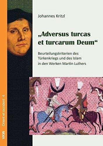 Adversus turcas et turcarum Deum: Beurteilungskriterien des Türkenkriegs und des Islam in der Werken Martin Luthers (Disputationes religionum orbis)