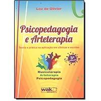 Psicopedagogia e Arteterapia. Teoria e Prática na Aplicação em Clínicas e Escolas