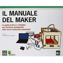 Il manuale del maker. La guida pratica e completa per diventare protagonisti della nuova rivoluzione industriale