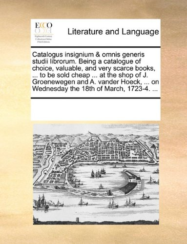 (Catalogus insignium & omnis generis studii librorum. Being a catalogue of choice, valuable, and very scarce books, ... to be sold cheap ... at the ... on Wednesday the 18th of March, 1723-4. ...)