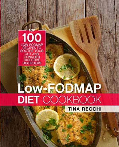 Syndrome Irritable Bowel Diet - Low-FODMAP Diet Cookbook: Top 100 Low-FODMAP Recipes to Soothe Your Gut and Conquer Digestive Disorders