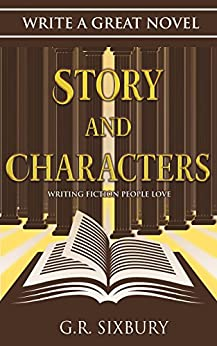 Story and Characters: Writing Fiction People Love (Write a Great Novel Book 2) by [Sixbury, G. R.]