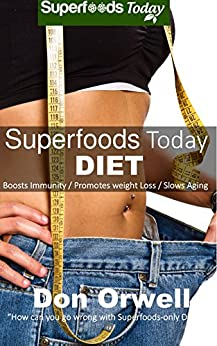 Superfoods Today Diet: Weight Maintenance Diet, Gluten Free Diet, Wheat Free Diet, Heart Healthy Diet, Whole Foods Diet,Antioxidants & Phytochemicals, Low Fat Diet :Weight Loss Eating Plan by [Orwell, Don]
