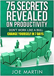 75 Secrets Revealed on Productivity: Don't Work Like a Bull. Change Yourself in 7 Days (10 Mins A Day) (English Edition)