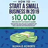 How to Start a Small Business in 2019: 10,000 per Month Ultimate Guide: From Business Idea and Plan to Marketing and Scaling. Including Funding Strategies, LLC & Legal Structure and Administration Tips