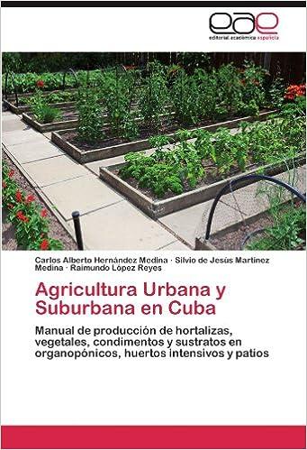Agricultura Urbana y Suburbana en Cuba: Manual de producción de hortalizas, vegetales, condimentos y sustratos en organopónicos, huertos intensivos y patios ...