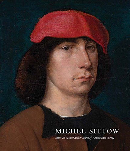 Michel Sittow: Estonian Painter at the Courts of Renaissance Europe