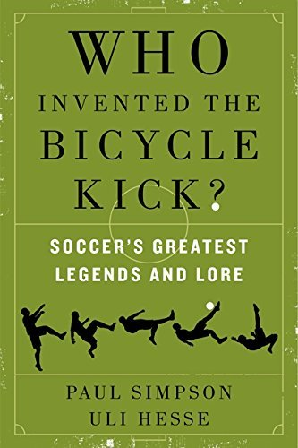 Who Invented the Bicycle Kick?: Soccer's Greatest Legends and Lore by Paul Simpson (2014-05-20)