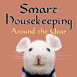 Smart Housekeeping Around the Year: An Almanac of Cleaning, Organizing, Decluttering, Furnishing, Maintaining, and Managing Your Home, With Tips for Every Month and Season by [Anne L. Watson]