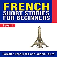 French Short Stories for Beginners: Level 1: Polyglot Resources - French Audiobook by Adalyn Faure Narrated by Mounia Belgnaoui
