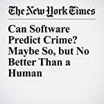 Can Software Predict Crime? Maybe So, but No Better Than a Human | Niraj Chokshi
