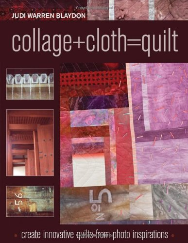 Collage+Cloth=Quilts: Create Innovative Quilts from Photo Inspirations by C & T Pub