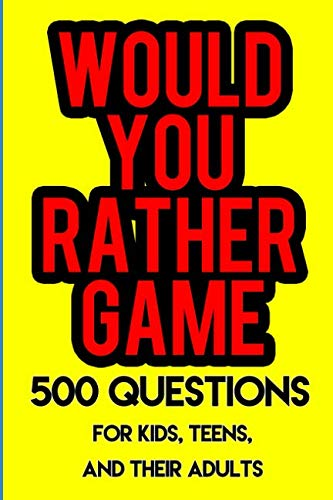 Would You Rather Game: 500 Questions for Kids, Teens, and their Adults
