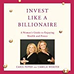 Invest Like a Billionaire | Carol Pepper,Camilla Webster