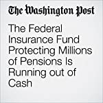 The Federal Insurance Fund Protecting Millions of Pensions Is Running out of Cash | Jonnelle Marte
