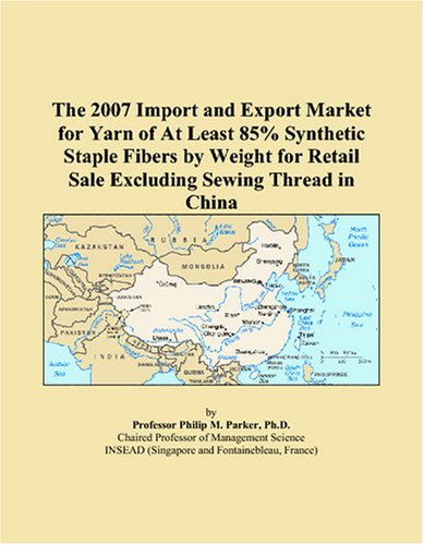 Read Online The 2007 Import and Export Market for Yarn of At Least 85% Synthetic Staple Fibers by Weight for Retail Sale Excluding Sewing Thread in China pdf epub