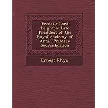 Frederic Lord Leighton: Late President of the Royal Academy of Arts - Primary Source Edition by Rhys, Ernest (2014) Paperback