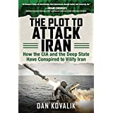 The Plot to Attack Iran: How the CIA and the Deep State Have Conspired to Vilify Iran