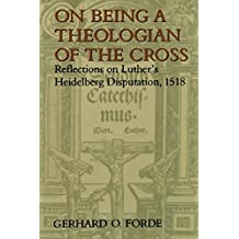 On Being A Theologian Of The Cross: Reflections on Luthers Heidelberg Disputation, 1518