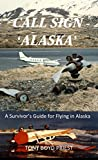 CALL SIGN - 'ALASKA': A Survivor's Guide for Flying in Alaska (Call Sign Series Book 2)