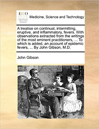Book A treatise on continual, intermitting, eruptive, and inflammatory, fevers. With observations extracted from the writings of the most eminent ... of epidemic fevers, ... By John Gibson, M.D.