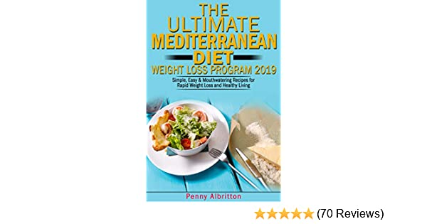 The Ultimate Mediterranean Diet Weight Loss Program 2019: Simple, Easy &  Mouthwatering Recipes for Rapid Weight Loss and Healthy Living