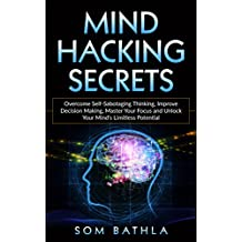 Mind Hacking Secrets: Overcome Self-Sabotaging Thinking, Improve Decision Making, Master Your Focus and Unlock Your Mind's Limitless Potential