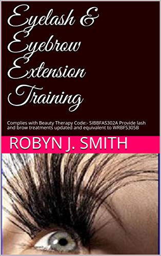 Eyelash & Eyebrow  Extension Training: Complies with Beauty Therapy Code:- SIBBFAS302A Provide lash and brow treatments updated and equivalent to WRBFS305B (Beauty School Books Book -