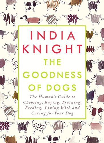The Goodness of Dogs: The Human's Guide to Choosing, Buying, Training, Feeding, Living With and Caring For Your Dog by India Knight (2016-09-29)