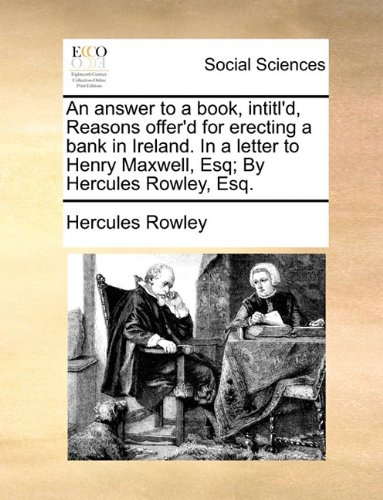 Download An answer to a book, intitl'd, Reasons offer'd for erecting a bank in Ireland. In a letter to Henry Maxwell, Esq; By Hercules Rowley, Esq. PDF