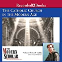 The Modern Scholar: The Catholic Church in the Modern Age Lecture by Thomas F. Madden Narrated by Thomas F. Madden
