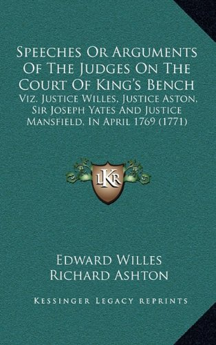 Speeches Or Arguments Of The Judges On The Court Of King's Bench: Viz. Justice Willes, Justice Aston, Sir Joseph Yates And Justice Mansfield, In April 1769 (Ashton Bench)