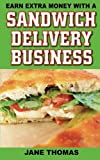 Earn Extra Money with a Sandwich Delivery Business, Jane Thomas, 1490402802