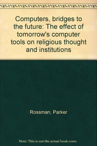 Computers, bridges to the future: The effect of tomorrow's computer tools on religious thought and institutions