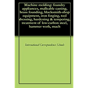 Machine molding: foundry appliances, malleable casting, brass founding, blacksmith-shop equipment, iron forging, tool dressing, hardening & tempering, treatment of low-carbon steel, hammer work, mach