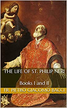 The Life of St. Philip Neri: Books I and II by [Bacci, Fr. Pietro Giacomo]