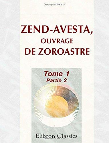 Zend-Avesta, ouvrage de Zoroastre: Contenant les idées théologiques, physiques & morales de ce législateur, les cérémonies du culte religieux ... ... Partie 2. Vie de Zoroastre (French Edition)