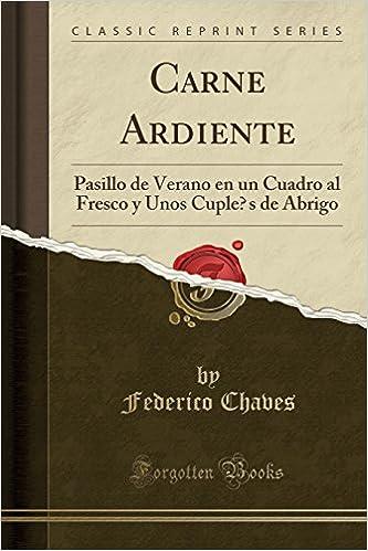 Carne Ardiente: Pasillo de Verano en un Cuadro al Fresco y Unos Cuplés de Abrigo (Classic Reprint) (Spanish Edition): Federico Chaves: 9780428139834: ...